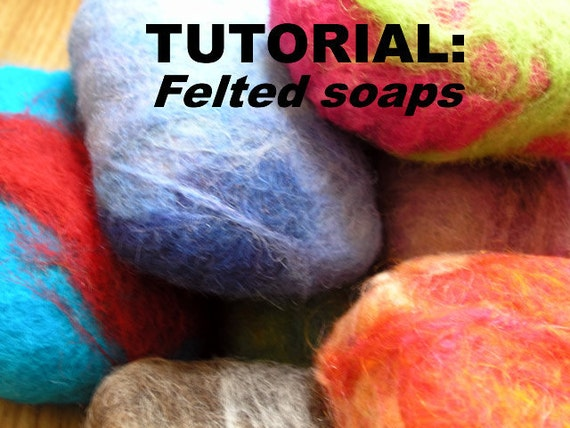 Easy felting tutorial- Learn to make FELTed Soaps - PDF tutorial with lots of step-by-step photos