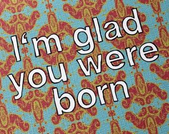 I'm glad you were born-birthday card
