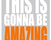 Inspirational Quote Poster - ANY COLOR - This is Gonna Be Amazing - Motivational  Print 11x14 Grey and Orange Typography Print