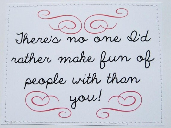 Funny card. There's no one I'd rather make fun of people with than you.