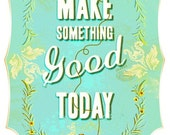 Large- Make something good today in blue- 13 x 19 print