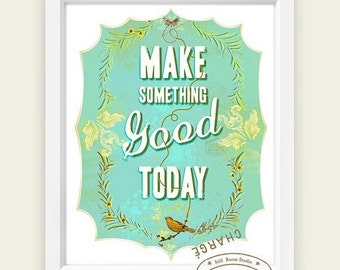 Make something good today -   print - wall art - typography print - inspirational quote for happy productive days