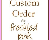 Custom Order for FreckledPink