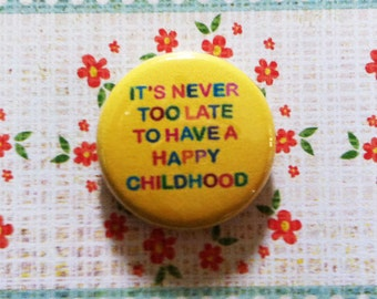 It's Never Too Late to Have a Happy Childhood Button