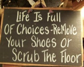 Life Full Choices REMOVE SHOES or Scrub Floor wood sign hand crafted