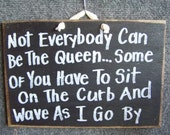 Not Everybody can be Queen Some have to sit on the curb wave as I go by sign wood DIVA princesses and queen