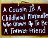 A COUSIN is a childhood playmate who grows up to be a forever friend sign