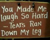 You made me LAUGH so hard TEARS ran down my leg sign wood