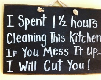 I spent 1 1/2 hours cleaning kitchen if you mess it up I will cut you sign wood plaque