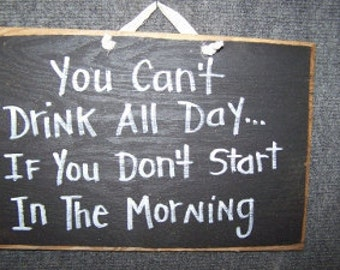 You Can't Drink all day if you don't start in the morning sign wood hand crafted