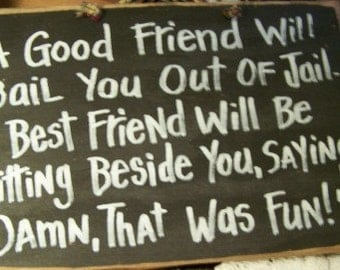 A good friend will bail you out of jail best friend beside you saying Damn that was fun sign wood