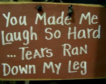 You made me LAUGH so hard TEARS ran down my leg sign wood