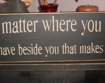 It doesnt matter where you go in life its whos beside you that makes it worthwhile Primitive Handpainted Wood Sign Plaque