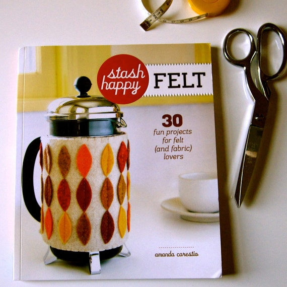 STASH HAPPY FELT. by amanda carestio. 30 fun projects for felt (and fabric) lovers.