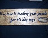 True love is trading in your pearls for his dog tags ...Carved sign