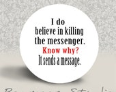 I Do Believe in Killing the Messenger. Know Why. It Sends a Message - PINBACK BUTTON or MAGNET - 1.25 inch round