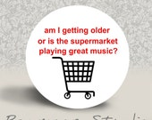 Am I getting Older or is the Supermarket Playing Great Music - PINBACK BUTTON or MAGNET - 1.25 inch round