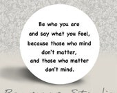 Be who you are and say what you feel - PINBACK BUTTON or MAGNET - 1.25 inch round