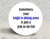 Sometimes your Knight in Shining Armor is Just a Jerk in Tin Foil -  PINBACK BUTTON or MAGNET - 1.25 inch round