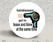 Hairdressers Get toTease and Blow at the Same Time - Pinback Button or MAGNET - 1.25 inch round