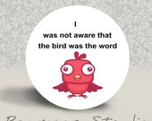 I Was Not Aware That the Bird is the Word - PINBACK BUTTON or MAGNET - 1.25 inch round