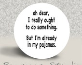 Oh Dear, I Really Ought to do Something. But I'm Already in my Pajamas - PINBACK BUTTON or MAGNET - 1.25 inch round