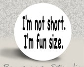 Im Not Short  I'm Fun Size - PINBACK BUTTON or MAGNET - 1.25 inch round