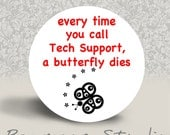 Every Time You Call Tech Support, a Butterfly Dies - PINBACK BUTTON or PINBACK - 1.25 inch round