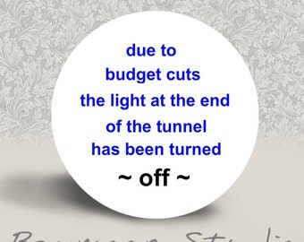 Due to Budget Cuts the Light at the End of the Tunnel has been Turned Off - PINBACK BUTTON or MAGNET - 1.25 inch round