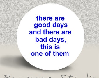There are Good Days and there are Bad Days, and this is One of Them - PINBACK BUTTON or MAGNET - 1.25 inch round