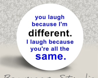 You Laugh because I'm Different. I Laugh because you're All the Same - PINBACK BUTTON or MAGNET - 1.25 inch round