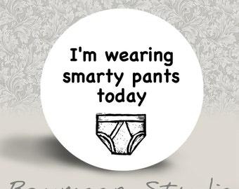 I'm Wearing Smarty Pants Today - PINBACK BUTTON or MAGNET - 1.25 inch round