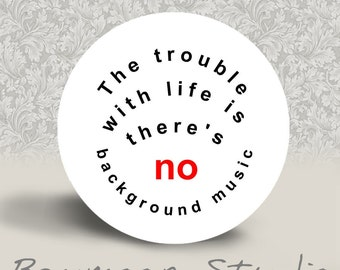 The Trouble with Life is there's No Background Music - PINBACK BUTTON or MAGNET - 1.25 inch round