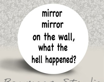 Mirror Mirror on the Wall, What the Hell Happened - PINBACK BUTTON or MAGNET - 1.25 inch round