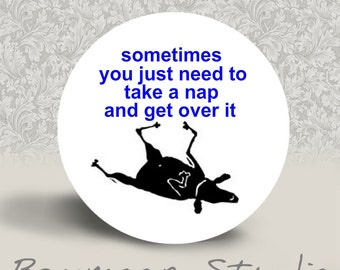 Sometimes You Just to Take a Nap and Get Over It - PINBACK BUTTON or MAGNET - 1.25 inch round