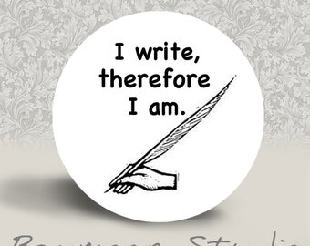 I Write Therefore I Am - PINBACK BUTTON or MAGNET - 1.25 inch round