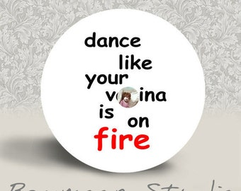 Warning Mature Content - Dance Like Your V-gina is on Fire - PINBACK BUTTON or MAGNET - 1.25 inch round