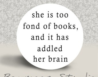 She is too fond of Books, and it has addled her Brain - PINBACK BUTTON or MAGNET - 1.25 inch round