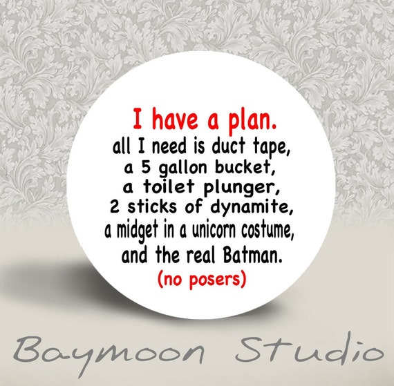 I Have a Plan. All I need is Duct Tape - 1.25 inch PINBACK BUTTON or MAGNET