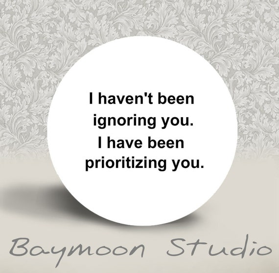 I Haven't Been Ignoring You. I Have Been Prioritizing You - PINBACK BUTTON or MAGNET - 1.25 inch round