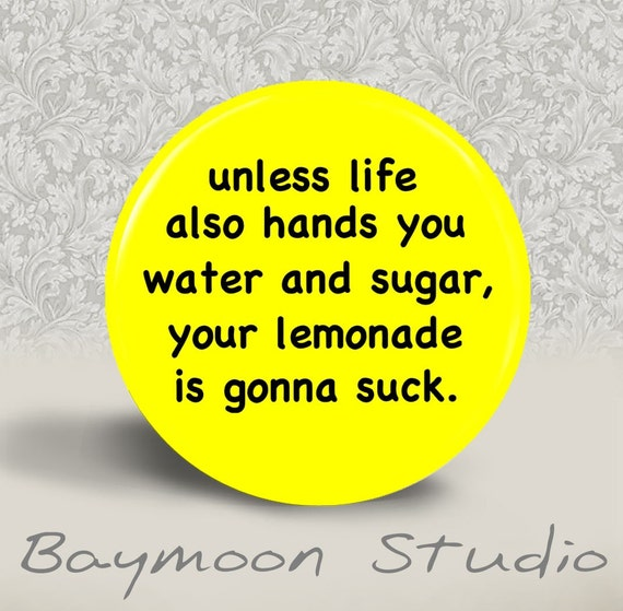 Unless Life also hands you Water and Sugar, your Lemonade is Gonna Suck - PINBACK BUTTON or MAGNET - 1.25 inch round