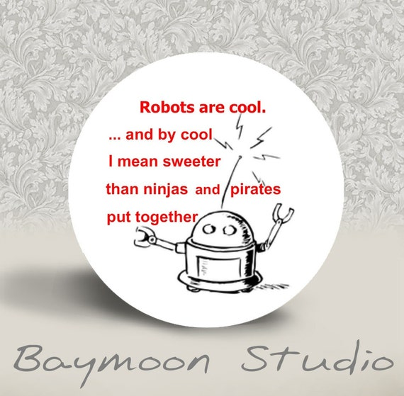 Robots are Cool. and by Cool I mean Sweeter than Ninjas and Pirates put Together - PINBACK BUTTON or MAGNET - 1.25 inch round