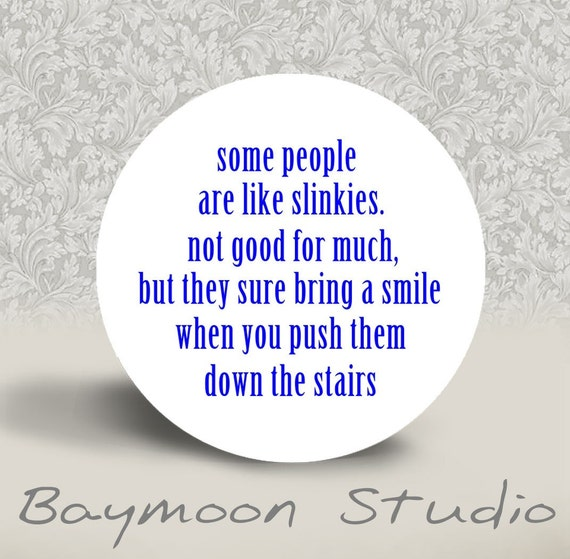 Some people are like Slinkies. . . . . .  - PINBACK BUTTON or MAGNET - 1.25 inch round
