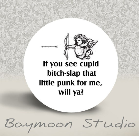 Warning Mature Content - If You See Cupid Bitch-Slap that Little Punk for Me Will Ya - PINBACK BUTTON or MAGNET- 1.25 inch round