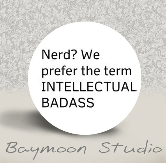 Nerd, We Prefer the Term Intellectual Badass - PINBACK BUTTON or MAGNET - 1.25 inch round