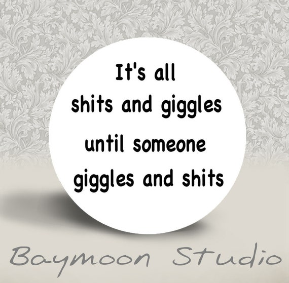 WARNING - MATURE CONTENT - It's All Shits and Giggles Until Someone Giggles and Shits - Pinback Button or Magnet - 1.25 inch round