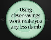 Using Clever Sayings- 1-inch button as magnet, pinback, zipper-pull, or lapel pin