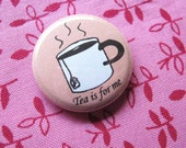 Tea is for Me 1inch pin button Tea Lover Coffee Shop