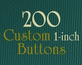 """200 1-Inch Custom Buttons - 1"""" (one Inch) - Full Color - As many designs as you want!"""