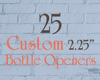 """25 Custom Bottle Openers - 2.25"""" (2-1/4 Inch) - Full Color - As many designs as you want!"""